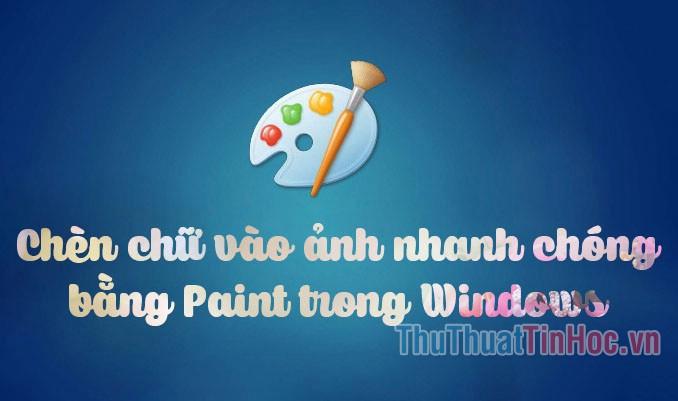 Cách chèn chữ vào ảnh đơn giản, nhanh chóng bằng Paint trên Windows
