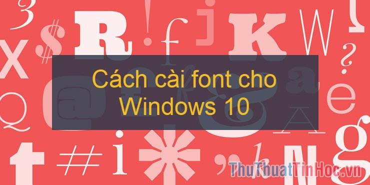 Cách tải và cài đặt font chữ trên Windows 10