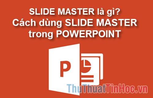Slide Master là gì? Cách dùng Slide Master trong Powerpoint