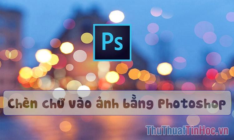 Cách chèn chữ vào ảnh bằng Photoshop