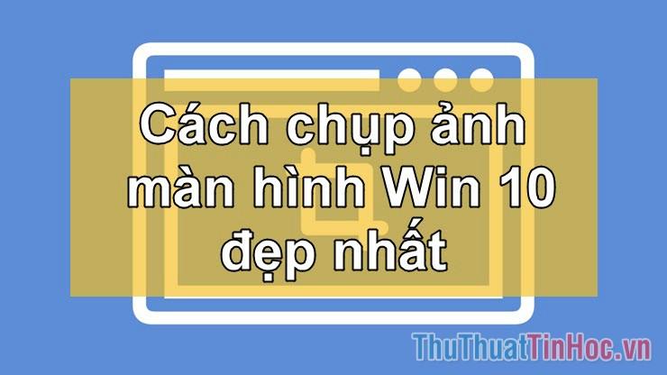 Cách chụp ảnh màn hình trên Win 10 nhanh và đẹp