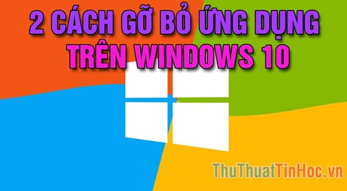 Cách gỡ, xóa ứng dụng, phần mềm trên Windows 10