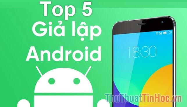 Top 5 phần mềm giả lập Android tốt nhất trên Windows 10