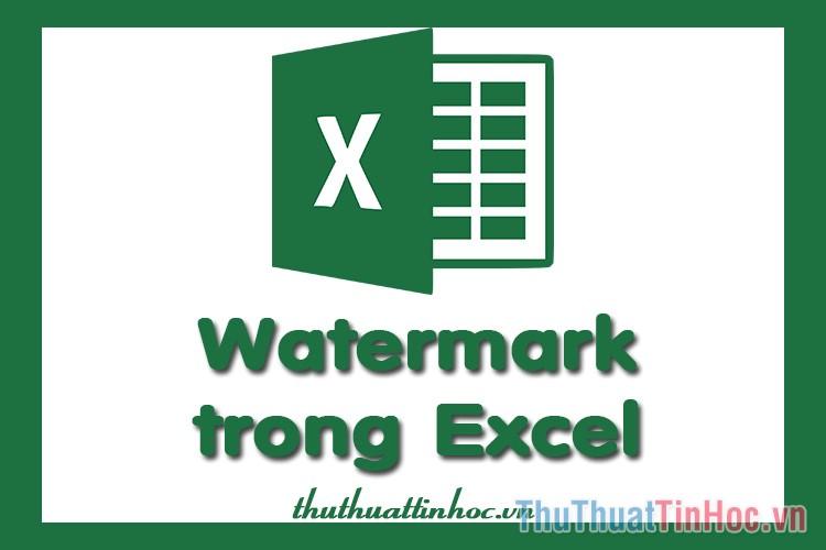 Cách tạo, chèn, sửa, xóa Watermark trong Excel
