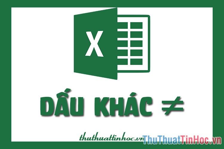 Dấu khác trong Excel được viết và sử dụng như thế nào