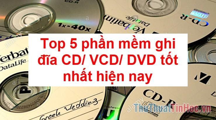 Top 5 phần mềm ghi đĩa CD, VCD, DVD tốt nhất hiện nay