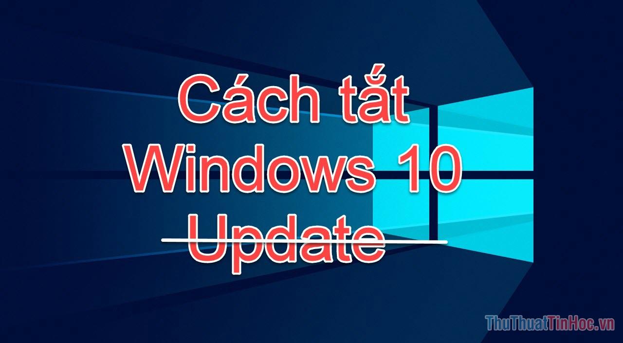 Cách tắt Windows Update trong Windows 10 một cách triệt để
