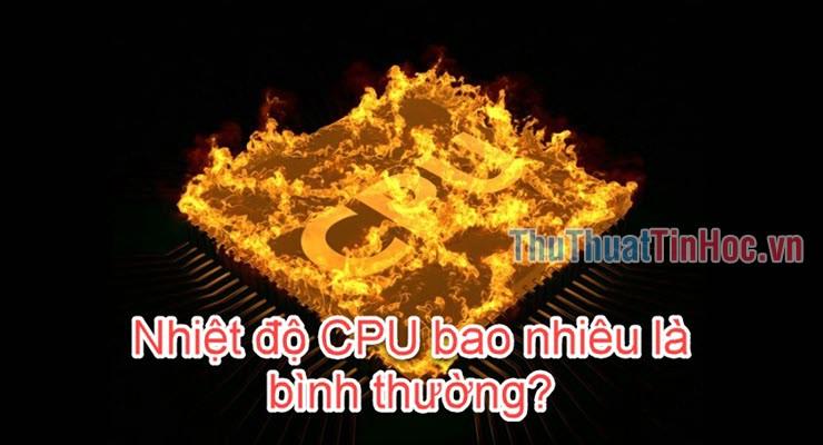 Nhiệt độ CPU của máy tính laptop bao nhiêu là bình thường