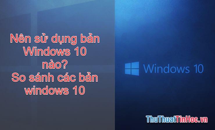 Nên sử dụng bản Windows 10 nào? Những điểm khác nhau giữa các bản Windows 10