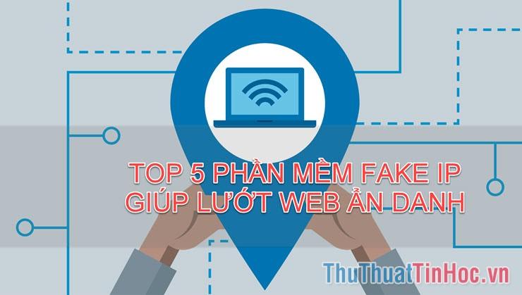 Top 5 phần mềm Fake IP giúp lướt web ẩn danh tốt nhất