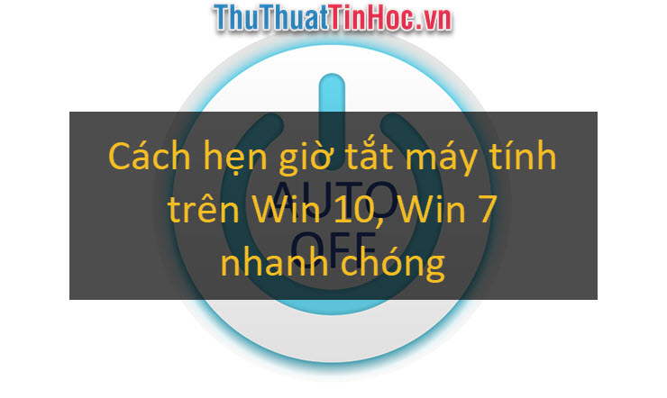 Cách hẹn giờ tắt máy tính trên Win 10, Win 7 nhanh chóng đơn giản bằng lệnh Shutdown
