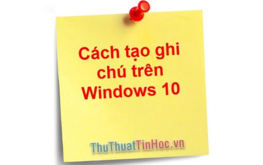 Hướng dẫn cách tạo ghi chú trên Desktop Win 10