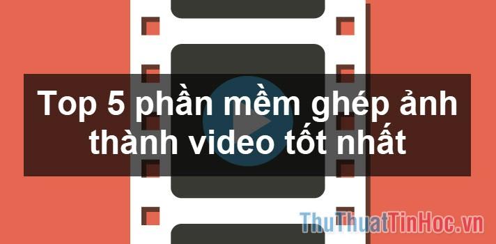 Top 5 phần mềm ghép ảnh thành video