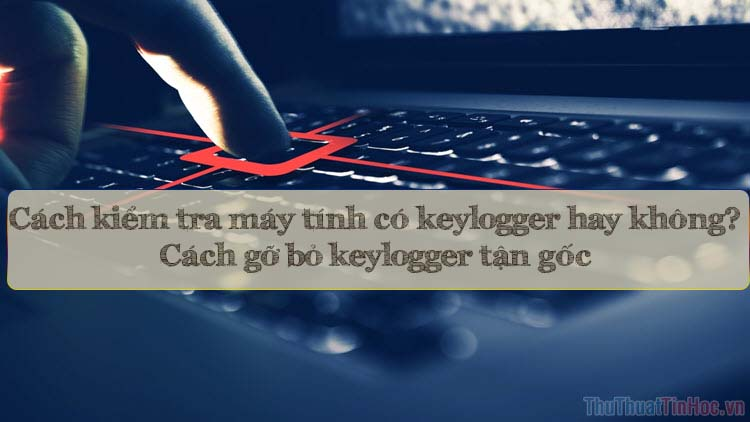 Cách kiểm tra trên máy tính có keylogger hay không và cách gỡ bỏ tận gốc