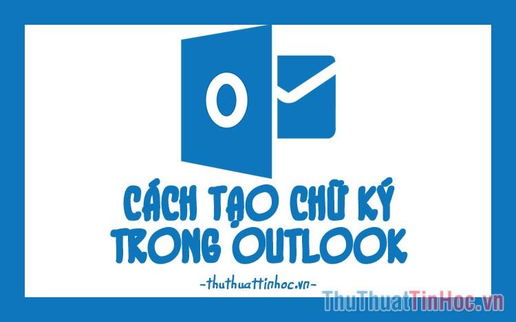 Cách tạo chữ ký trong Outlook đẹp và chuyên nghiệp