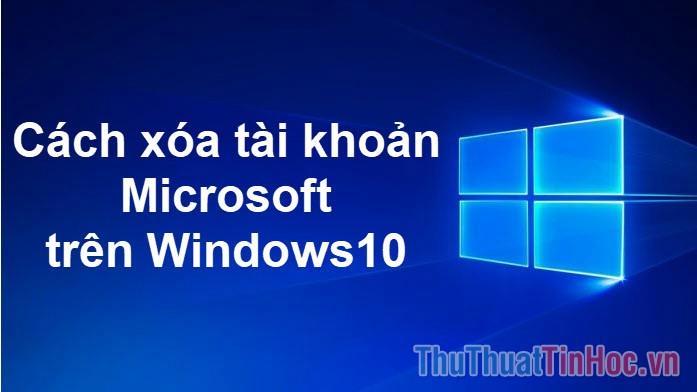 Cách xóa tài khoản Microsoft trên Windows 10
