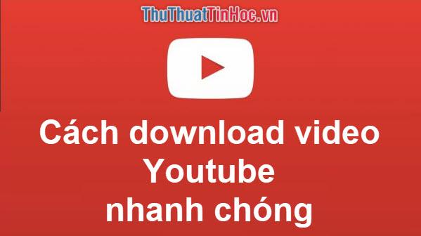 Những cách download video trên Youtube nhanh chóng và đơn giản nhất