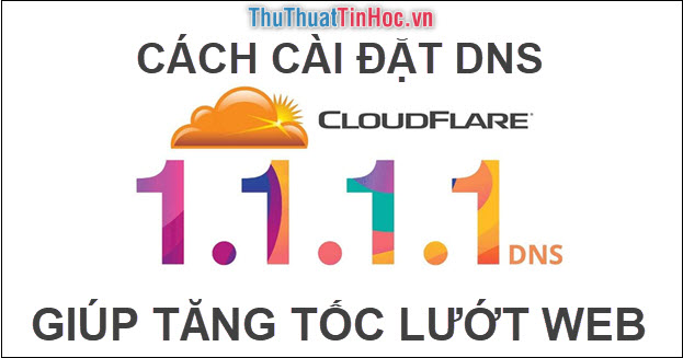 Cách cài đặt DNS 1.1.1.1 của Cloudflare để tăng tốc lướt web, không bị chặn