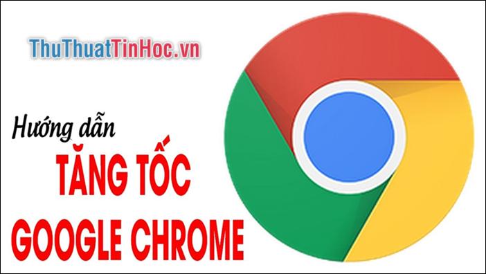 Cách tăng tốc Chrome hiệu quả