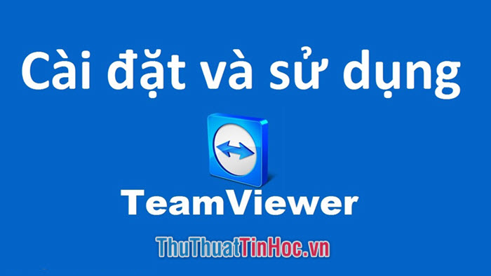 Cách cài đặt và sử dụng Teamviewer để truy cập máy tính từ xa