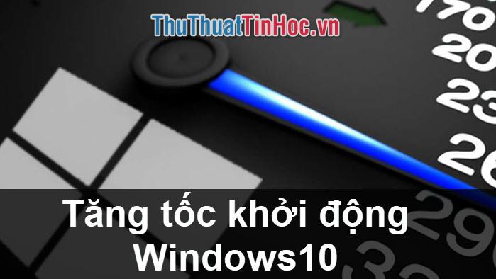 Cách tăng tốc khởi động Windows 10 nhanh nhất