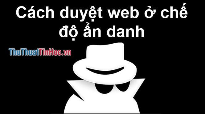 Cách truy cập web ở chế độ ẩn danh, truy cập ở chế độ riêng tư không lưu lại thông tin trên máy tính