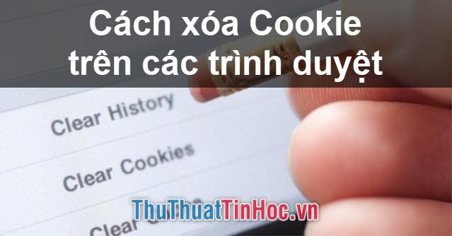 Cách xóa Cookie trên trình duyệt Chrome, Cốc Cốc, Firefox, Microsoft Edge