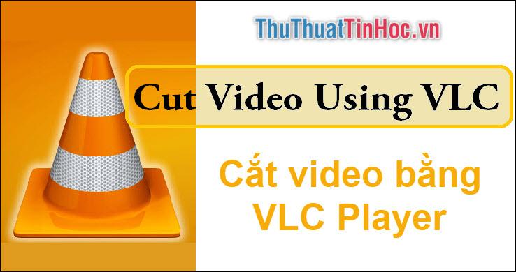 Cách cắt video bằng VLC Player cực dễ dàng