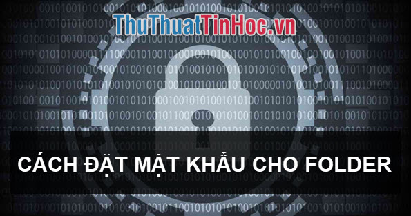 Cách đặt mật khẩu cho folder, thư mục trên máy tính, laptop