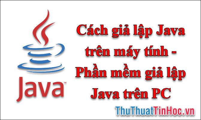 Cách giả lập Java trên máy tính - Phần mềm giả lập Java trên PC