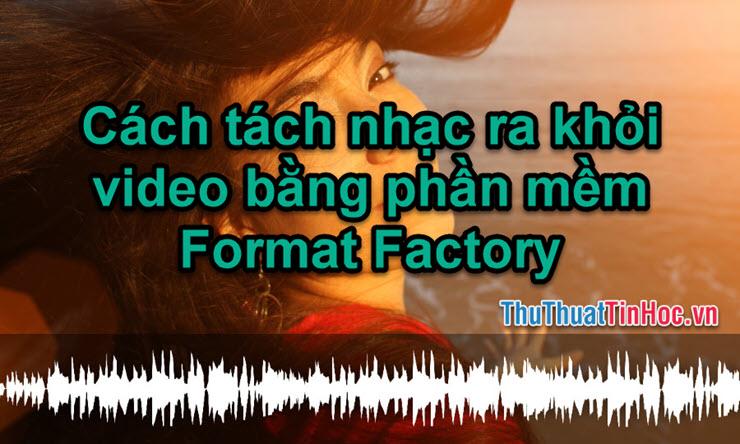 Cách tách nhạc khỏi video bằng Format Factory nhanh và chuẩn