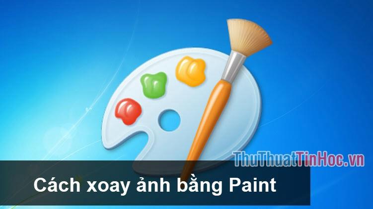 Cách xoay ảnh nhanh và đơn giản nhất bằng Paint