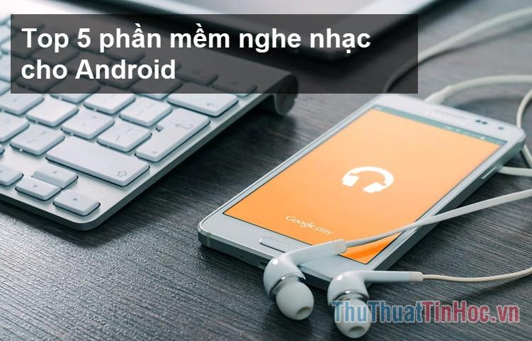 Top 5 ứng dụng nghe nhạc tốt nhất cho Android