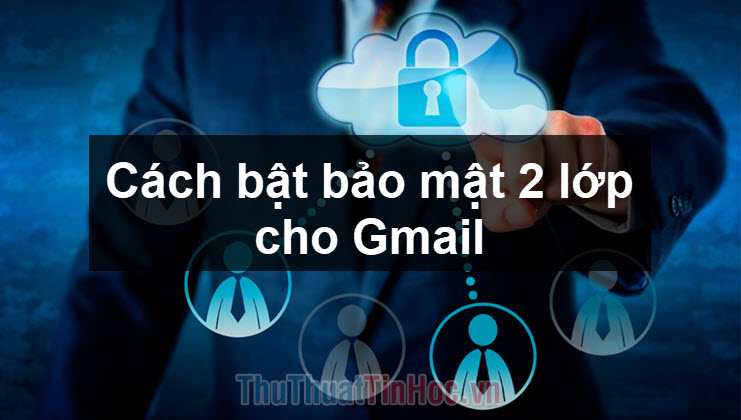 Cách bật bảo mật 2 lớp cho Gmail