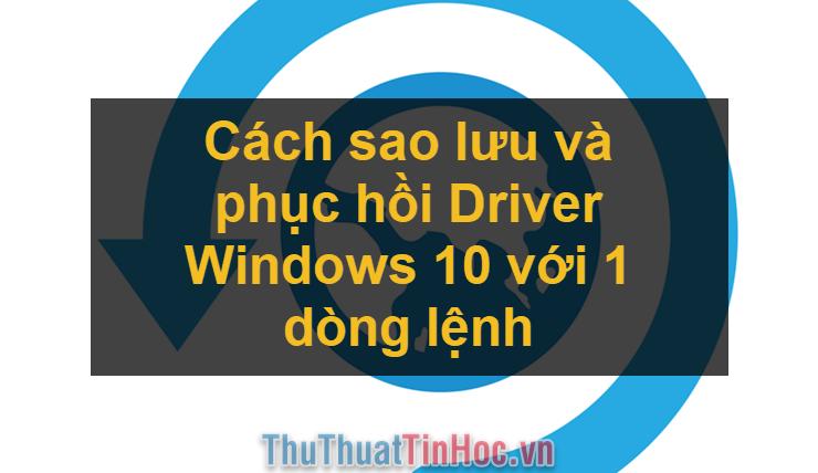 Cách sao lưu và phục hồi Driver Windows 10 với 1 dòng lệnh