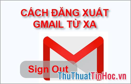 Cách đăng xuất Gmail từ xa nhanh chóng