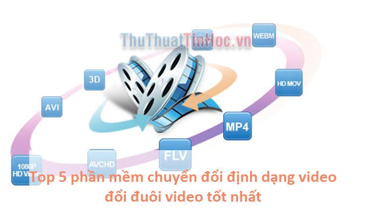 Top 5 phần mềm chuyển đổi định dạng video, đổi đuôi video tốt nhất