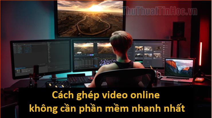Cách ghép video online không cần cài phần mềm nhanh và đẹp nhất