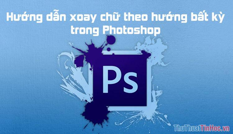 Cách xoay chữ theo hướng bất kỳ trong Photoshop