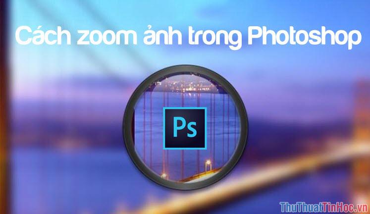 Cách zoom ảnh, phóng to, thu nhỏ ảnh trong Photoshop