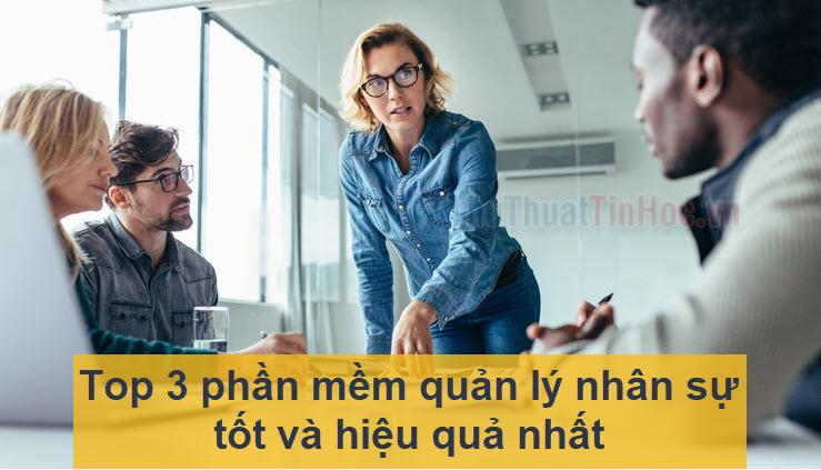 Top 3 phần mềm quản lý nhân sự tốt và hiệu quả nhất