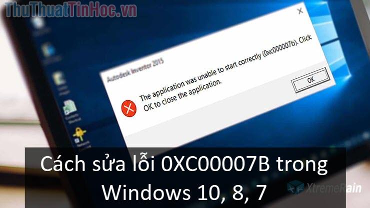 Cách sửa lỗi 0XC00007B trong Windows 10, 8, 7