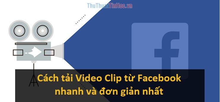Cách tải Video Clip từ Facebook nhanh và đơn giản nhất