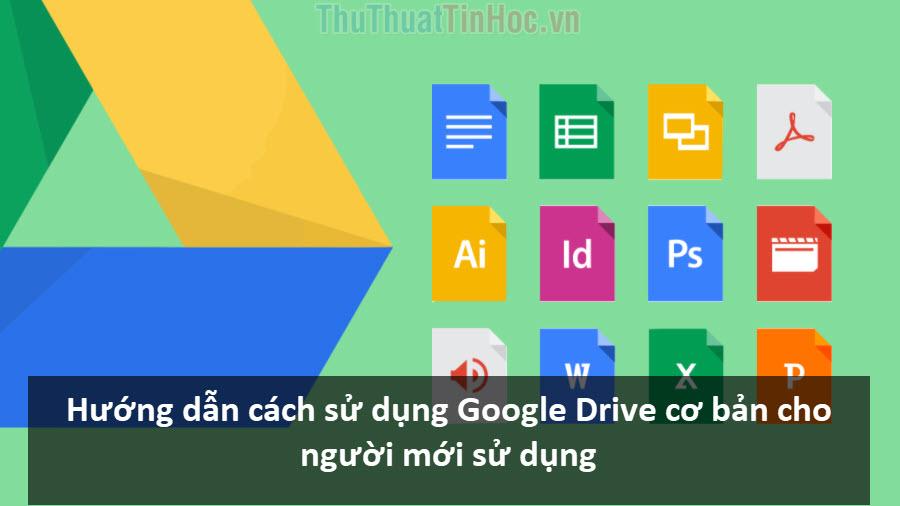 Hướng dẫn cách sử dụng Google Drive cơ bản cho người mới sử dụng