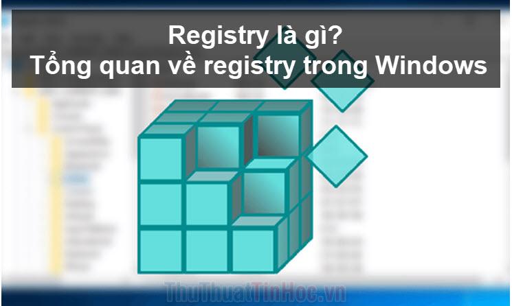 Registry là gì? Tổng quan về registry trong Windows