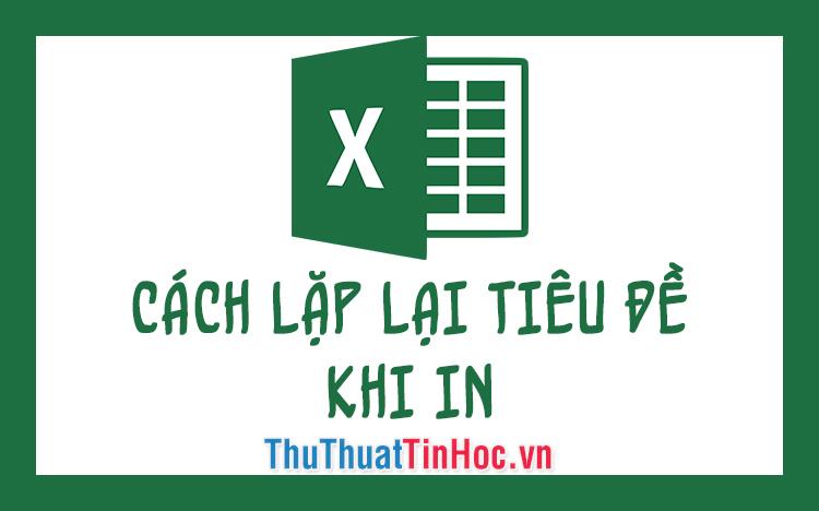 Cách lặp lại tiêu đề khi in trong Excel 2016, 2013, 2010, 2007