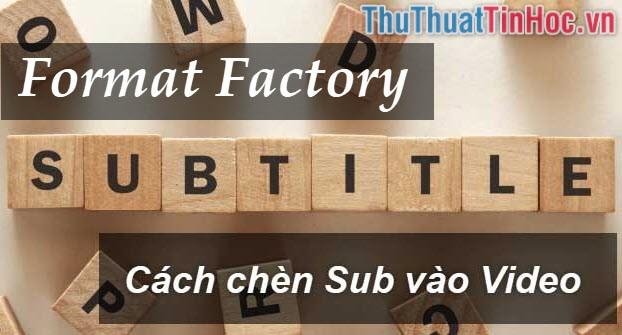 Cách ghép sub phụ đề vào video bằng Format Factory