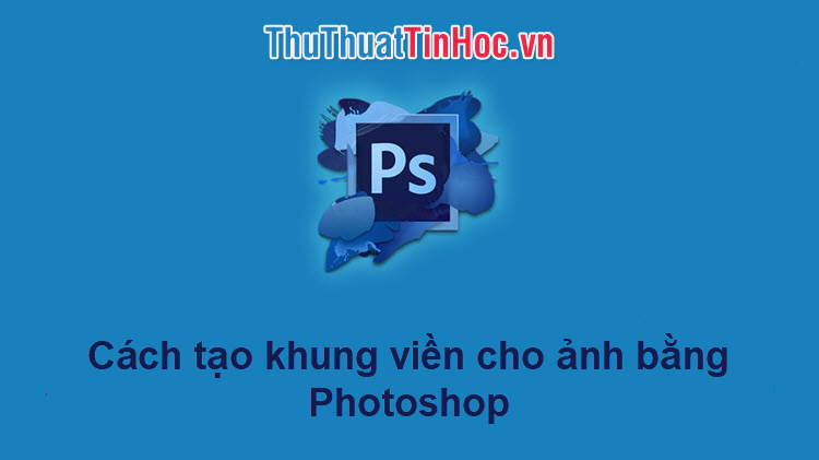 Cách tạo viền, khung cho ảnh bằng Photoshop