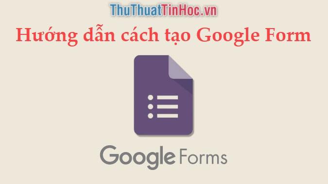 Hướng dẫn cách tạo Google Form (biểu mẫu) đơn giản, nhanh chóng, chuyên nghiệp