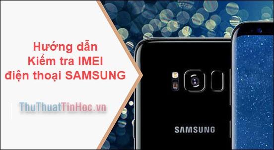 Hướng dẫn check IMEI Samsung nhanh và chính xác nhất nhất